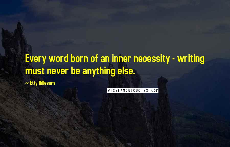 Etty Hillesum quotes: Every word born of an inner necessity - writing must never be anything else.
