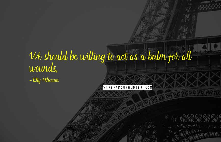 Etty Hillesum quotes: We should be willing to act as a balm for all wounds.