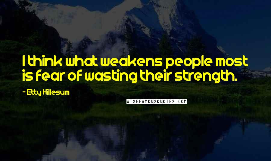 Etty Hillesum quotes: I think what weakens people most is fear of wasting their strength.
