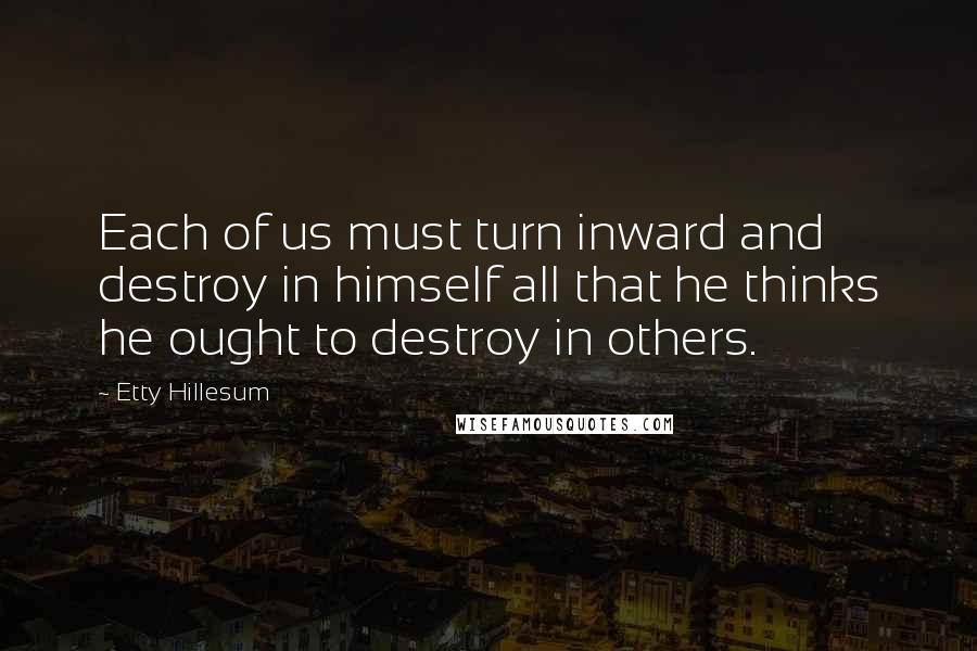 Etty Hillesum quotes: Each of us must turn inward and destroy in himself all that he thinks he ought to destroy in others.
