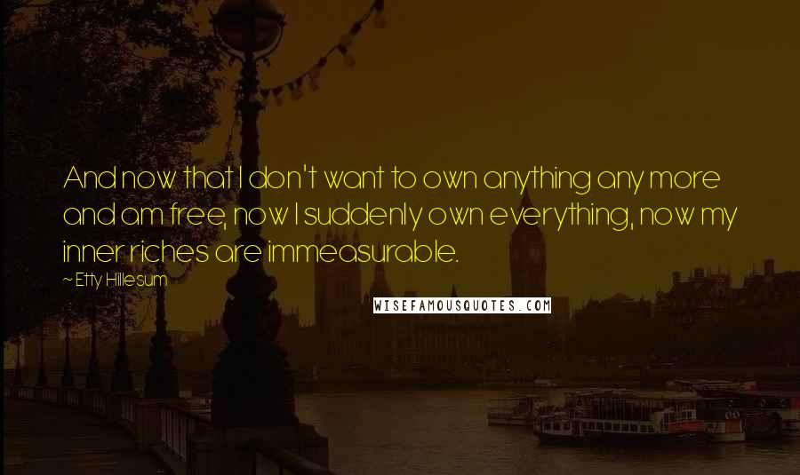 Etty Hillesum quotes: And now that I don't want to own anything any more and am free, now I suddenly own everything, now my inner riches are immeasurable.