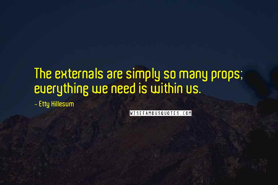 Etty Hillesum quotes: The externals are simply so many props; everything we need is within us.