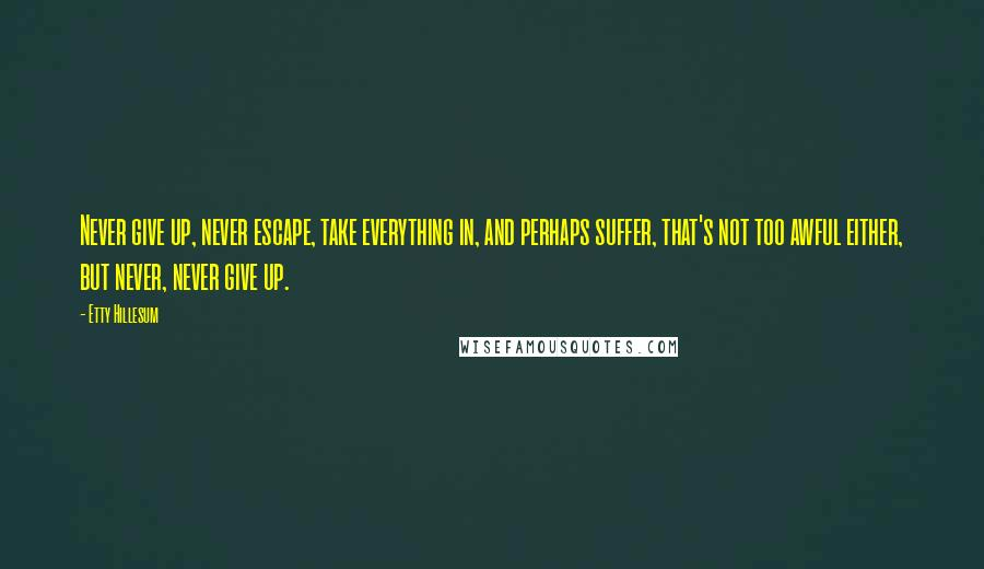 Etty Hillesum quotes: Never give up, never escape, take everything in, and perhaps suffer, that's not too awful either, but never, never give up.