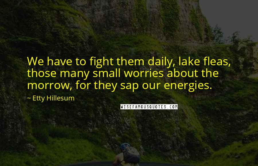 Etty Hillesum quotes: We have to fight them daily, lake fleas, those many small worries about the morrow, for they sap our energies.
