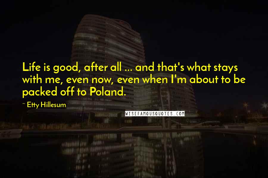 Etty Hillesum quotes: Life is good, after all ... and that's what stays with me, even now, even when I'm about to be packed off to Poland.