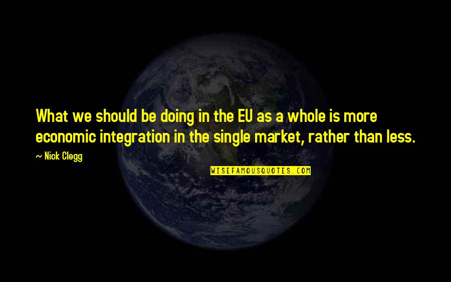 Eu Integration Quotes By Nick Clegg: What we should be doing in the EU