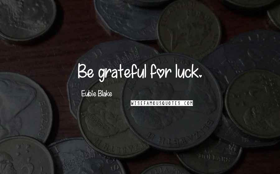 Eubie Blake quotes: Be grateful for luck.