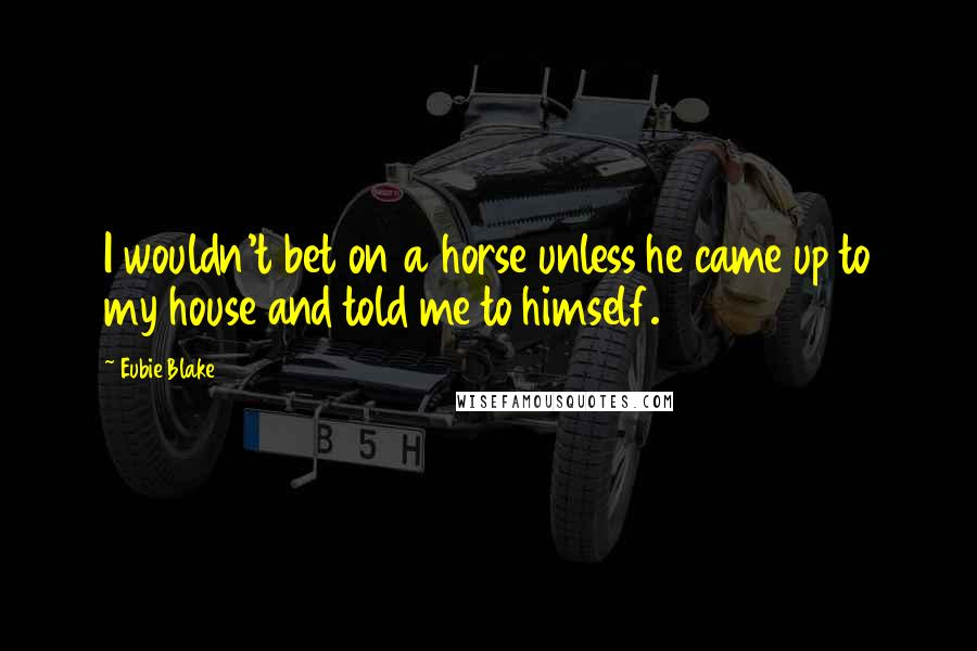 Eubie Blake quotes: I wouldn't bet on a horse unless he came up to my house and told me to himself.