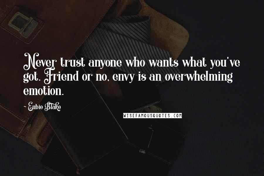 Eubie Blake quotes: Never trust anyone who wants what you've got. Friend or no, envy is an overwhelming emotion.