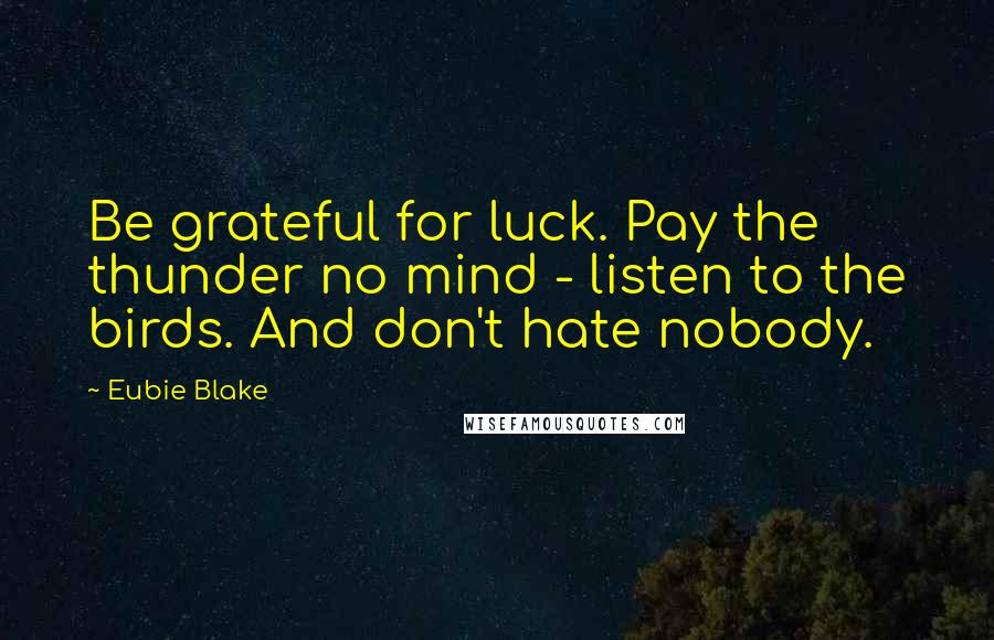 Eubie Blake quotes: Be grateful for luck. Pay the thunder no mind - listen to the birds. And don't hate nobody.