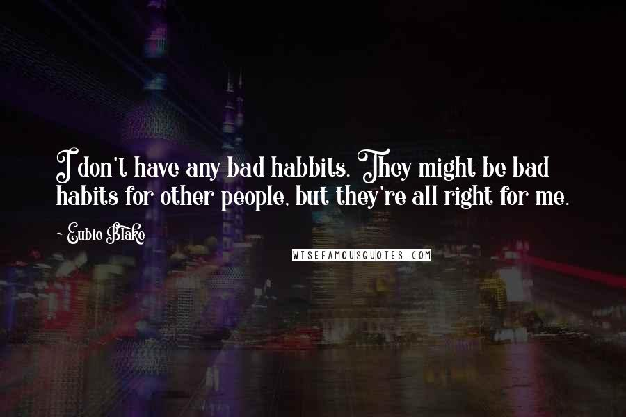 Eubie Blake quotes: I don't have any bad habbits. They might be bad habits for other people, but they're all right for me.