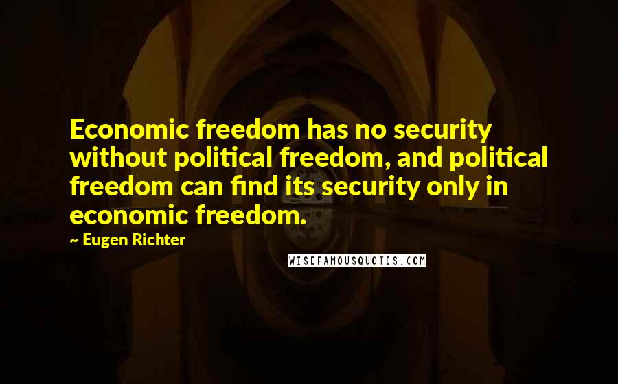 Eugen Richter quotes: Economic freedom has no security without political freedom, and political freedom can find its security only in economic freedom.