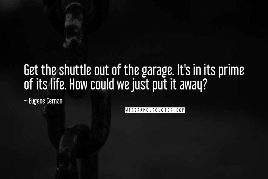 Eugene Cernan quotes: Get the shuttle out of the garage. It's in its prime of its life. How could we just put it away?