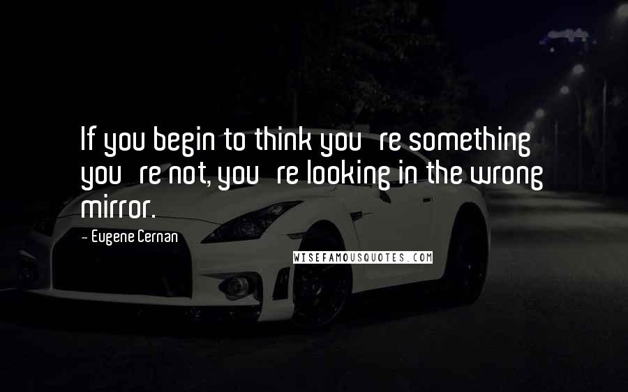 Eugene Cernan quotes: If you begin to think you're something you're not, you're looking in the wrong mirror.