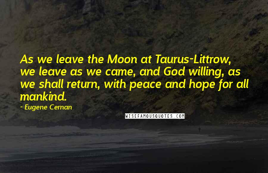 Eugene Cernan quotes: As we leave the Moon at Taurus-Littrow, we leave as we came, and God willing, as we shall return, with peace and hope for all mankind.