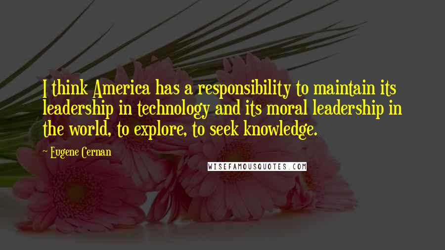 Eugene Cernan quotes: I think America has a responsibility to maintain its leadership in technology and its moral leadership in the world, to explore, to seek knowledge.