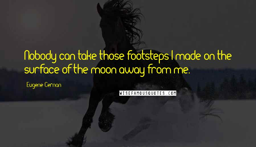 Eugene Cernan quotes: Nobody can take those footsteps I made on the surface of the moon away from me.