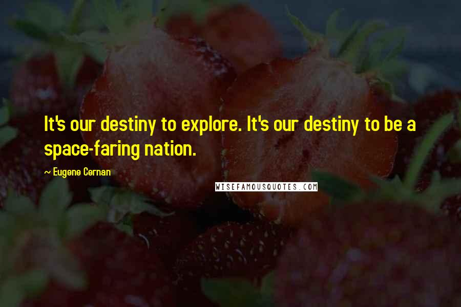 Eugene Cernan quotes: It's our destiny to explore. It's our destiny to be a space-faring nation.