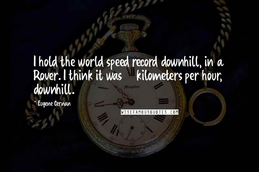 Eugene Cernan quotes: I hold the world speed record downhill, in a Rover. I think it was 17 kilometers per hour, downhill.