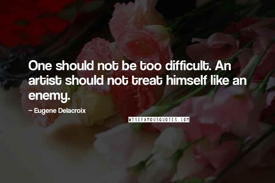 Eugene Delacroix quotes: One should not be too difficult. An artist should not treat himself like an enemy.