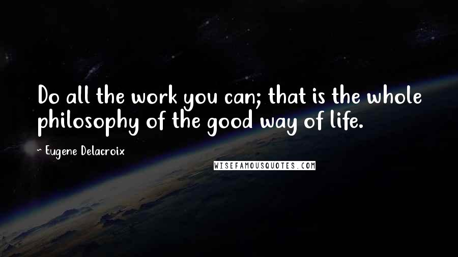 Eugene Delacroix quotes: Do all the work you can; that is the whole philosophy of the good way of life.