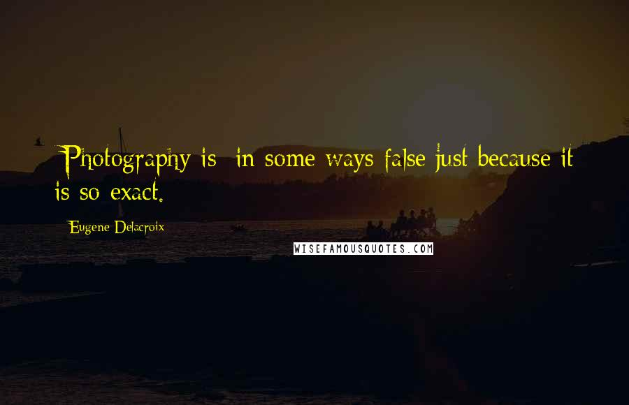 Eugene Delacroix quotes: [Photography is] in some ways false just because it is so exact.