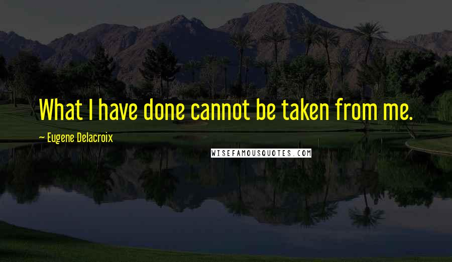 Eugene Delacroix quotes: What I have done cannot be taken from me.