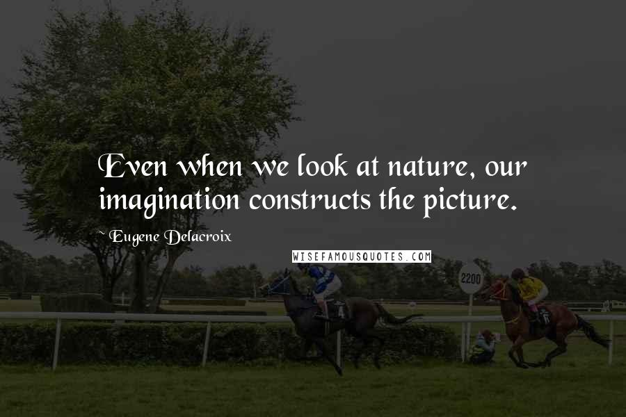 Eugene Delacroix quotes: Even when we look at nature, our imagination constructs the picture.