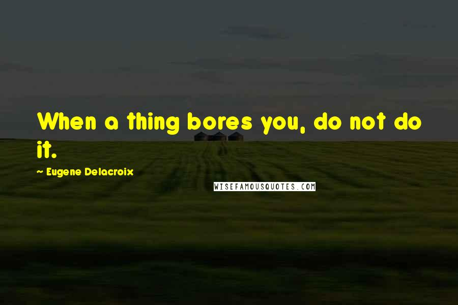 Eugene Delacroix quotes: When a thing bores you, do not do it.
