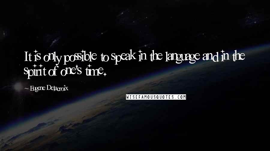 Eugene Delacroix quotes: It is only possible to speak in the language and in the spirit of one's time.