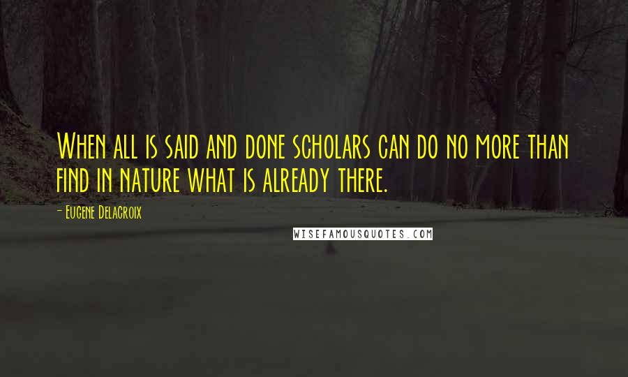 Eugene Delacroix quotes: When all is said and done scholars can do no more than find in nature what is already there.