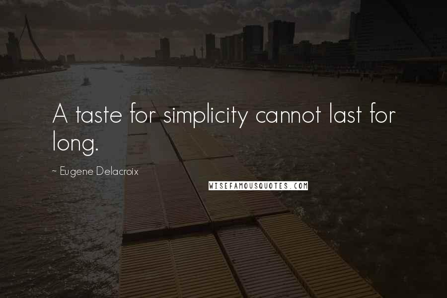 Eugene Delacroix quotes: A taste for simplicity cannot last for long.
