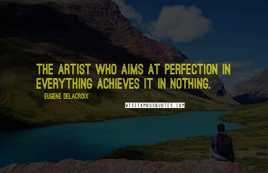 Eugene Delacroix quotes: The artist who aims at perfection in everything achieves it in nothing.