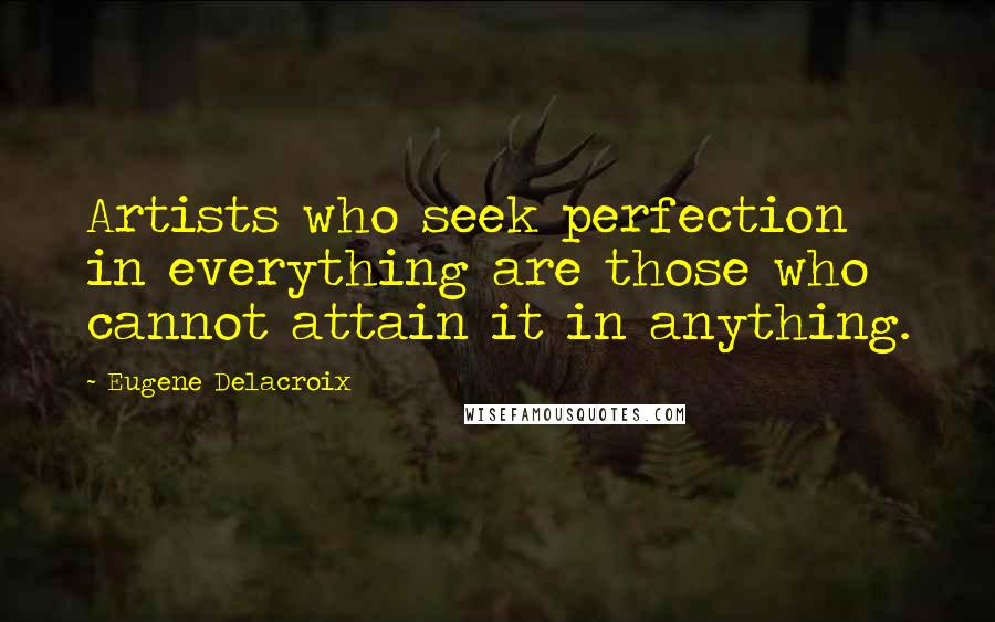 Eugene Delacroix quotes: Artists who seek perfection in everything are those who cannot attain it in anything.