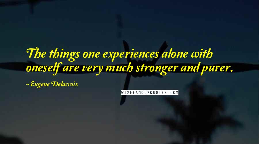 Eugene Delacroix quotes: The things one experiences alone with oneself are very much stronger and purer.