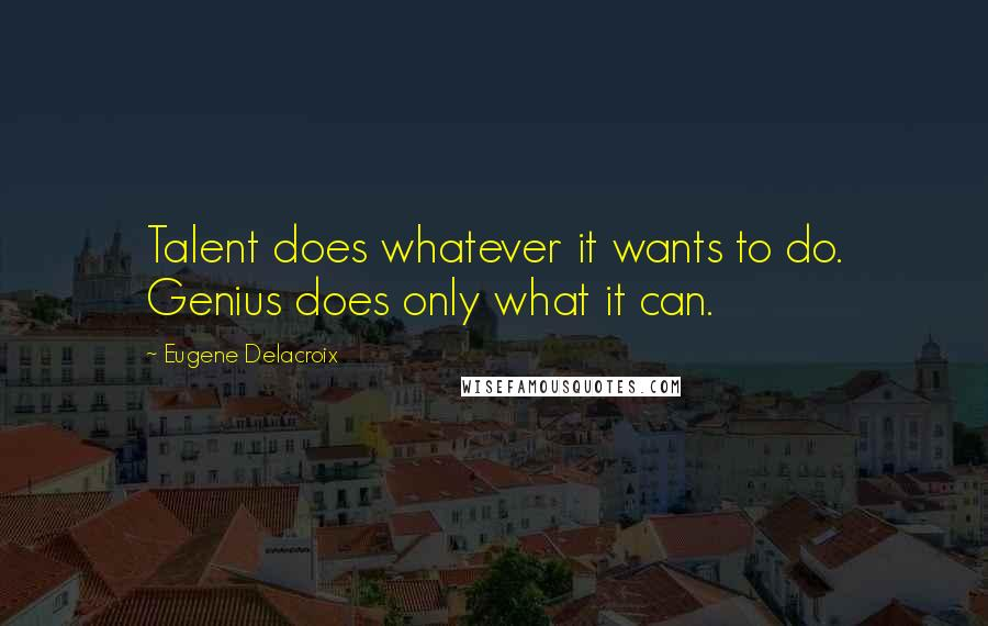 Eugene Delacroix quotes: Talent does whatever it wants to do. Genius does only what it can.