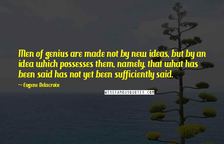 Eugene Delacroix quotes: Men of genius are made not by new ideas, but by an idea which possesses them, namely, that what has been said has not yet been sufficiently said.