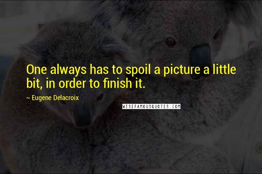 Eugene Delacroix quotes: One always has to spoil a picture a little bit, in order to finish it.