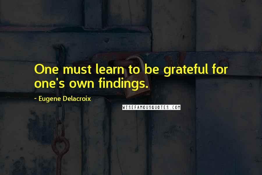 Eugene Delacroix quotes: One must learn to be grateful for one's own findings.