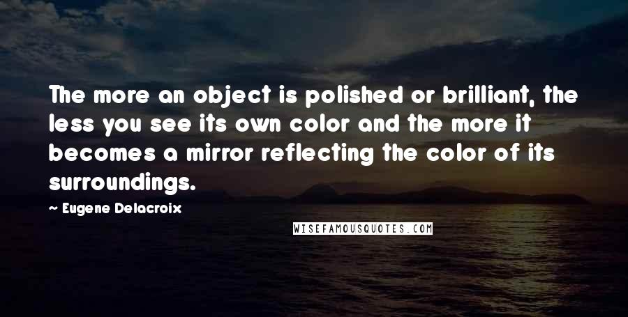 Eugene Delacroix quotes: The more an object is polished or brilliant, the less you see its own color and the more it becomes a mirror reflecting the color of its surroundings.
