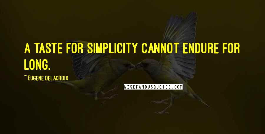 Eugene Delacroix quotes: A taste for simplicity cannot endure for long.