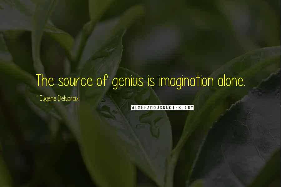 Eugene Delacroix quotes: The source of genius is imagination alone.