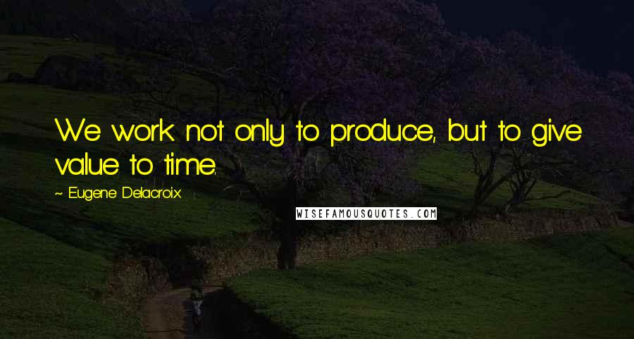 Eugene Delacroix quotes: We work not only to produce, but to give value to time.