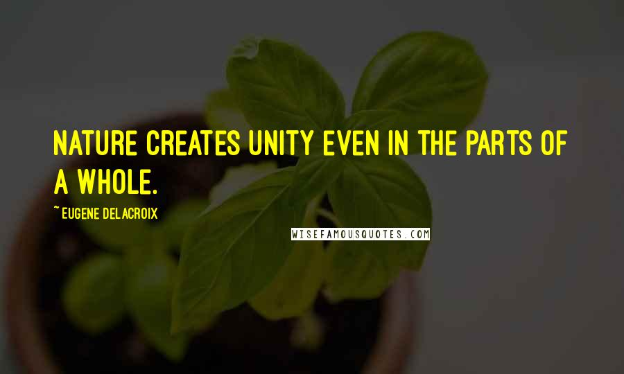 Eugene Delacroix quotes: Nature creates unity even in the parts of a whole.