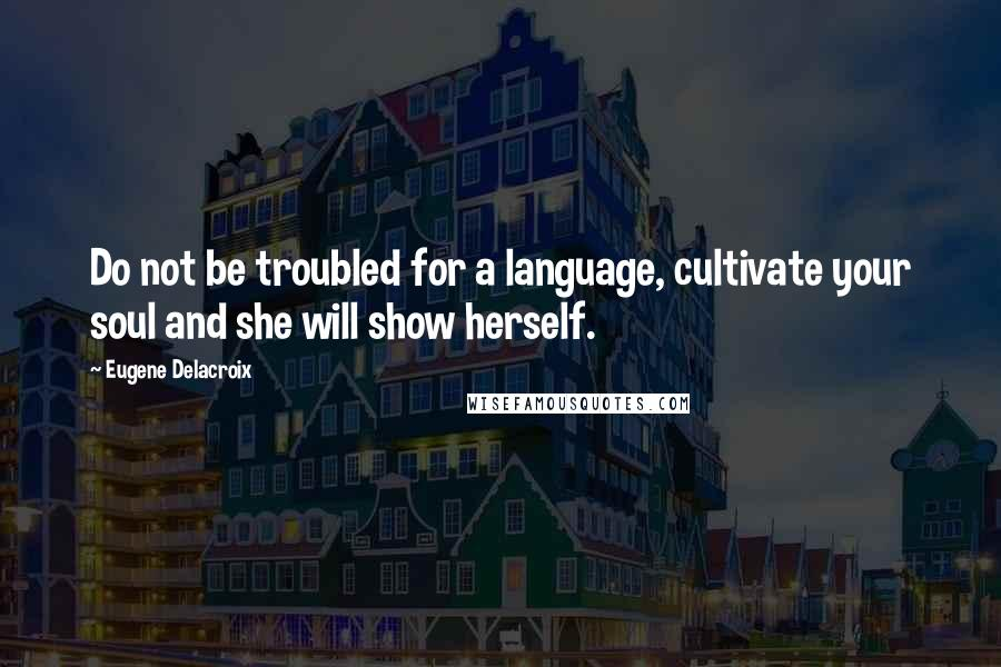 Eugene Delacroix quotes: Do not be troubled for a language, cultivate your soul and she will show herself.