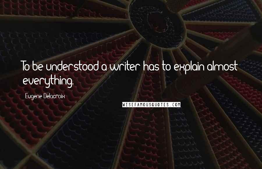 Eugene Delacroix quotes: To be understood a writer has to explain almost everything.
