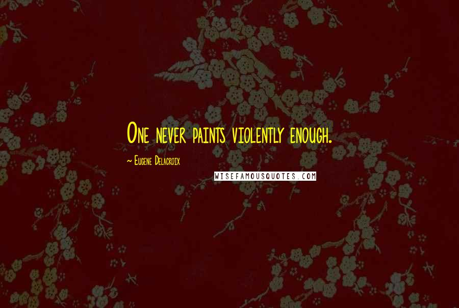 Eugene Delacroix quotes: One never paints violently enough.
