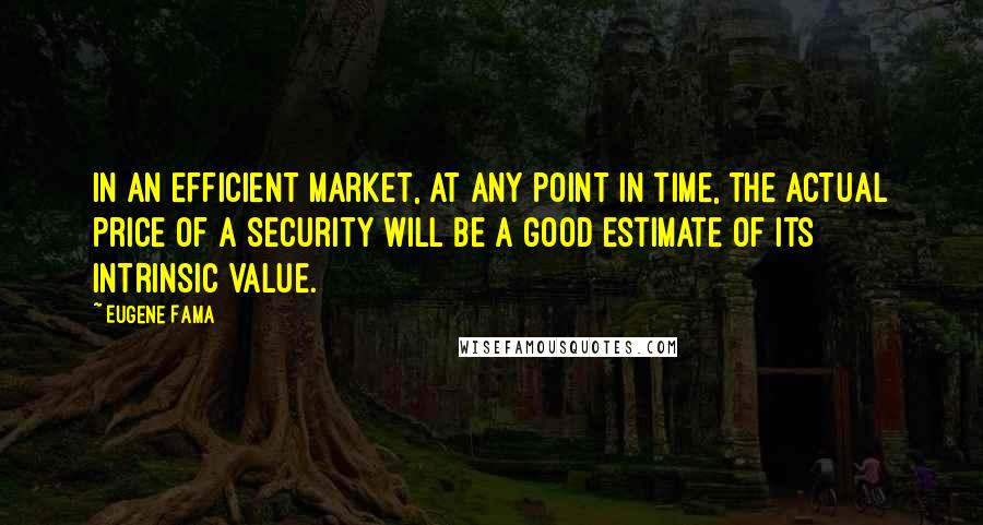 Eugene Fama quotes: In an efficient market, at any point in time, the actual price of a security will be a good estimate of its intrinsic value.