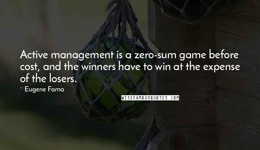 Eugene Fama quotes: Active management is a zero-sum game before cost, and the winners have to win at the expense of the losers.