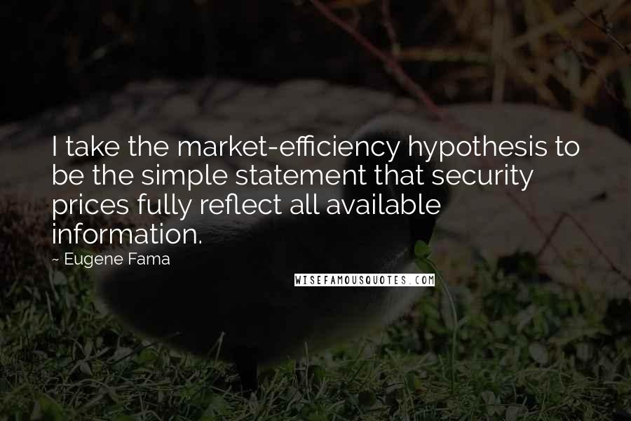 Eugene Fama quotes: I take the market-efficiency hypothesis to be the simple statement that security prices fully reflect all available information.